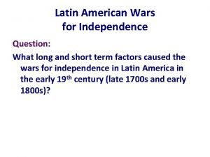 Latin American Wars for Independence Question What long
