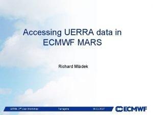 Accessing UERRA data in ECMWF MARS Richard Mldek