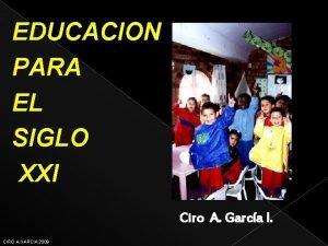 EDUCACION PARA EL SIGLO XXI Ciro A Garca