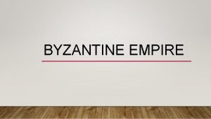 BYZANTINE EMPIRE WEAK GOVERNMENT Government was weak and