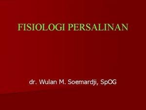 FISIOLOGI PERSALINAN dr Wulan M Soemardji Sp OG