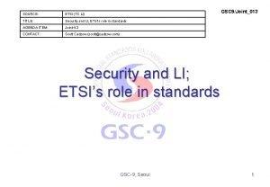 GSC 9Joint013 SOURCE ETSI TC LI TITLE Security