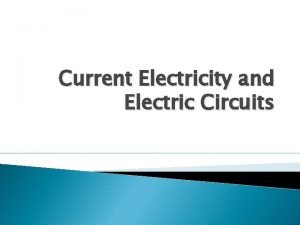 Current Electricity and Electric Circuits Current Electricity To