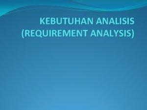 KEBUTUHAN ANALISIS REQUIREMENT ANALYSIS Defenisi Tahap requirement analysis