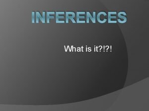 INFERENCES What is it Making inferences is like