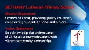 BETHANY Lutheran Primary School Mission Statement Centred on