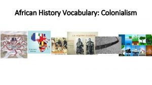 African History Vocabulary Colonialism Colonization Colonialism countries expanded