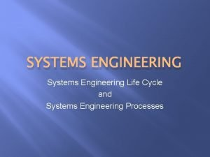 SYSTEMS ENGINEERING Systems Engineering Life Cycle and Systems