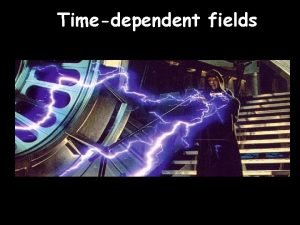 Timedependent fields Dynamic fields coupled D r x