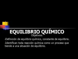EQUILIBRIO QUMICO Objetivos Definicin de equilibrio qumico constante