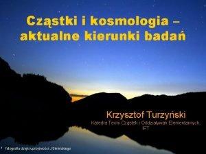 Czstki i kosmologia aktualne kierunki bada Krzysztof Turzyski