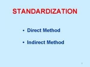 STANDARDIZATION Direct Method Indirect Method 1 STANDARDIZATION Issue
