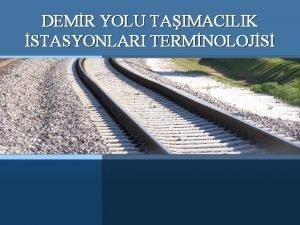 DEMR YOLU TAIMACILIK STASYONLARI TERMNOLOJS Demir Yolu Tamacl