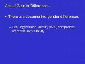 Actual Gender Differences There are documented gender differences
