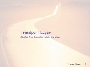 Transport Layer Adapted from Computer Networking slides Transport