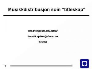 Musikkdistribusjon som titteskap Hendrik Spilker ITK NTNU hendrik