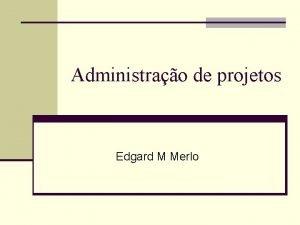 Administrao de projetos Edgard M Merlo Administrao de