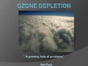 OZONE DEPLETION A growing hole of problems Sam