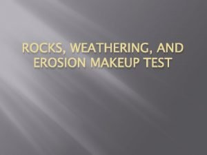 ROCKS WEATHERING AND EROSION MAKEUP TEST Rocks and