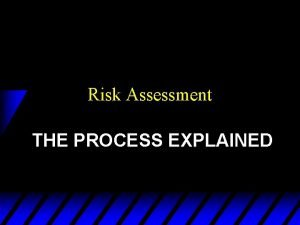 Risk Assessment THE PROCESS EXPLAINED Why a Risk