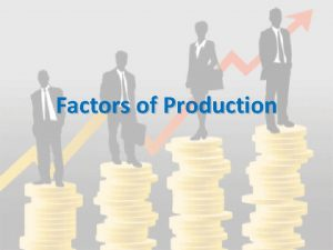 Factors of Production Remember Factors of Production 1