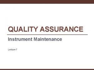 QUALITY ASSURANCE Instrument Maintenance Lecture 7 Reliable instrument