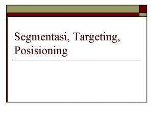 Segmentasi Targeting Posisioning Segmentasi Pasar Suatu proses membagi
