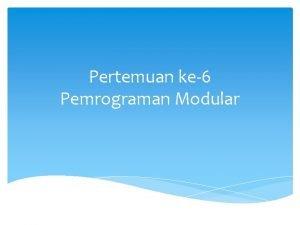 Pertemuan ke6 Pemrograman Modular Modularisasi adalah penyusunanpembuatan program