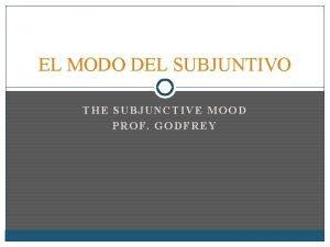 EL MODO DEL SUBJUNTIVO THE SUBJUNCTIVE MOOD PROF