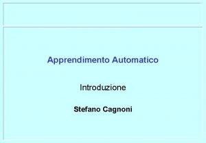 Apprendimento Automatico Introduzione Stefano Cagnoni Organizzazione del corso