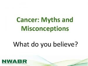 Cancer Myths and Misconceptions What do you believe
