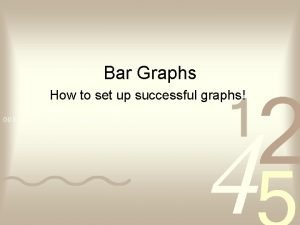 Bar Graphs How to set up successful graphs
