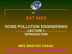 EAT 3423 NOISE POLLUTION ENGINEERING LECTURE 1 INTRODUCTION