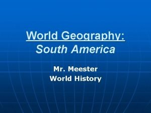 World Geography South America Mr Meester World History