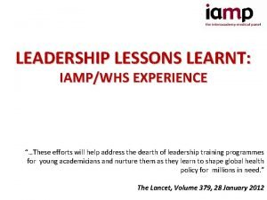 LEADERSHIP LESSONS LEARNT IAMPWHS EXPERIENCE These efforts will