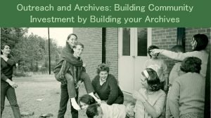Outreach and Archives Building Community Investment by Building