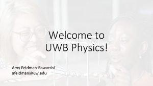Welcome to UWB Physics Amy FeldmanBawarshi afeldmanuw edu