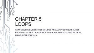 CHAPTER 5 LOOPS ACKNOWLEDGEMENT THESE SLIDES ARE ADAPTED