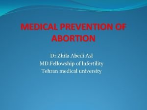MEDICAL PREVENTION OF ABORTION Dr Zhila Abedi Asl