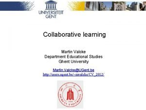 Collaborative learning Martin Valcke Department Educational Studies Ghent