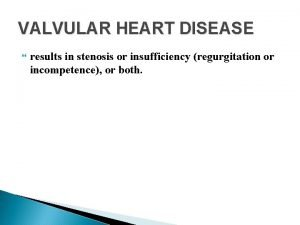 VALVULAR HEART DISEASE results in stenosis or insufficiency