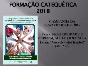 FORMAO CATEQUTICA 2018 CAMPANHA DA FRATERNIDADE 2018 Tema