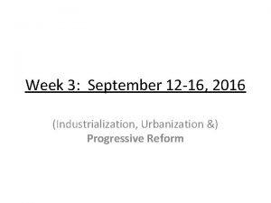 Week 3 September 12 16 2016 Industrialization Urbanization
