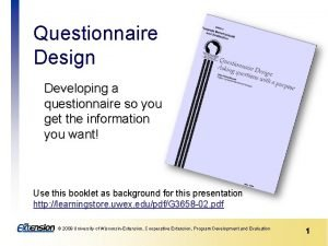Questionnaire Design Developing a questionnaire so you get