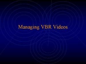 Managing VBR Videos The VBR Problem Constant quality