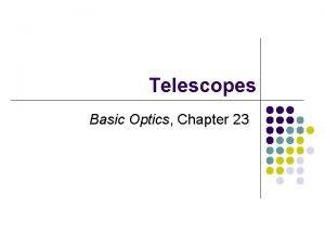 Telescopes Basic Optics Chapter 23 2 Telescopes Consider