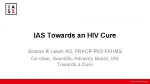 IAS Towards an HIV Cure Sharon R Lewin