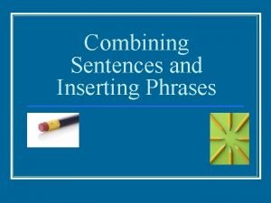 Combining Sentences and Inserting Phrases Combining Sentences n