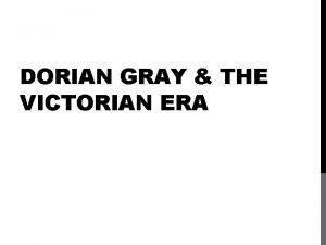 DORIAN GRAY THE VICTORIAN ERA THE VICTORIAN ERA