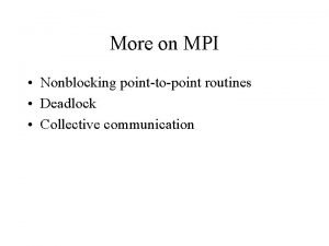 More on MPI Nonblocking pointtopoint routines Deadlock Collective